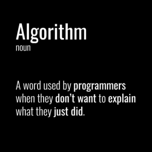 algorithm: Algorithm  noun  A word used by programmers  when they don't want to explain  what they just did.