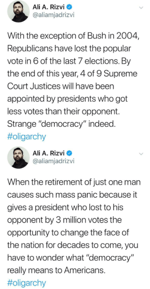"Ali, Jimmy Carter, and Supreme: Ali A. Rizvi  @aliamjadrizvi  With the exception of Bush in 2004  Republicans have lost the popular  vote in 6 of the last 7 elections. By  the end of this year, 4 of 9 Supreme  Court Justices will have been  appointed by presidents who got  less votes than their opponent.  Strange ""democracy"" indeed  #oligarchy   Ali A. Rizvi  @aliamjadrizvi  When the retirement of just one man  causes such mass panic because it  gives a president who lost to his  opponent by 3 million votes the  opportunity to change the face of  the nation for decades to come, you  have to wonder what ""democracy  really means to Americans  odinsblog:  typhlonectes: #DemocracyJimmy Carter called it a while back: https://odinsblog.tumblr.com/post/158713576968/micdotcom-watch-president-jimmy-carter-tells"