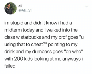 "Ali, Bailey Jay, and Starbucks: ali  @Ali_VII  im stupid and didn't know i had a  midterm today and i walked into the  class w starbucks and my prof goes ""u  using that to cheat?"" pointing to my  drink and my dumbass goes on who  with 200 kids looking at me anyways i  failed Legend"