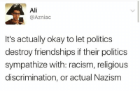 "Ali, Black Lives Matter, and Friends: Ali  Azniac  It's actually okay to let politics  destroy friendships if their politics  sympathize with: racism, religious  discrimination, or actual Nazism Don't you hate it when people say that we have to be friends with people like this or respect their ""opinions"". smh 🙄🙄 blacklivesmatter HereToStay smashwhitesupremacy"