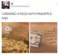 Mysticism: ali  Ca Try2ShootUsDown  I ORDERED A PIZZA WITH PINEAPPLE  AND  Couldnt bring  Pinea on it  Thats gross.  Couldnt  Mystic  10215566B  Pinta PTI  Thats an