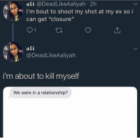 """Ali, Memes, and Stuff: ali @DeadLikeAaliyah 2h  i'm bout to shoot my shot at my ex so i  %, can get """"closure,  9 1  ali  ODeadLikeAaliyah  i'm about to kill myself  We were in a relationship? What y'all think of that IGTV stuff"""