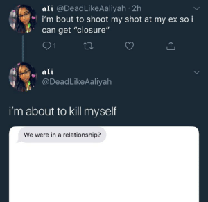 """Ali, In a Relationship, and Can: ali @DeadLikeAaliyah 2h  i'm bout to shoot my shot at my ex so i  can get """"closure""""  ali  @DeadLikeAaliyah  i'm about to kill myself  We were in a relationship? That works too 😩"""