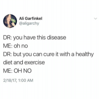 Oh: Ali Garfinkel  @aligarchy  DR: you have this disease  ME: oh no  DR: but you can cure it with a healthy  diet and exercise  ME: OH NO  2/18/17, 1:00 AM