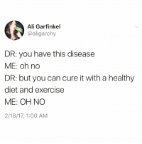 Ali, Funny, and Exercise: Ali Garfinkel  @aligarchy  DR: you have this disease  ME: oh no  DR: but you can cure it with a healthy  diet and exercise  ME: OH NO  2/18/17, 1:00 AM Gonna be a no from me dawg😐