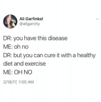 Ali, Exercise, and Diet: Ali Garfinkel  @aligarchy  DR: you have this disease  ME: oh no  DR: but you can cure it with a healthy  diet and exercise  ME: OH NO  2/18/17, 1:00 AM