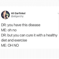 Ali, Memes, and Exercise: Ali Garfinkel  @aligarchy  DR: you have this disease  ME: oh no  DR: but you can cure it with a healthy  diet and exercise  ME: OH NO Guess I'll just die then 🤷‍♀️