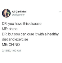 Diet And Exercise: Ali Garfinkel  @aligarchy  DR: you have this disease  ME: oh no  DR: but you can cure it with a healthy  diet and exercise  ME: OH NO  2/18/17, 1:00 AM