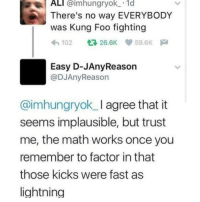 Ali, Instagram, and Meme: ALI @imhungryok.1d  There's no way EVERYBODY  was Kung Foo fighting  わ102 26.6K ep 59.6K  Easy D-JAnyReason  @DJAnyReason  @imhungryok_I agree that it  seems implausible, but trust  me, the math works once you  remember to factor in that  those kicks were fast as  lightning @pubity was voted 'best meme account on instagram' 😂