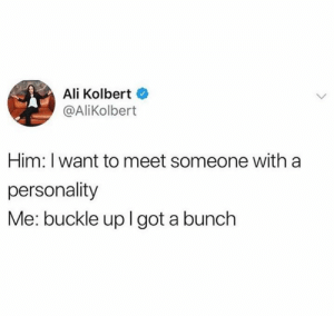 Ali, Buckle, and Him: Ali Kolbert  @AliKolbert  Him: I want to meet someone with a  personality  Me: buckle uplgot a bunch