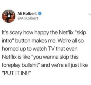 "Netflix got our backs: Ali Kolbert  @AliKolbert  It's scary how happy the Netflix ""skip  intro"" button makes me. We're all so  horned up to watch TV that even  Netflix is like ""you wanna skip this  foreplay bullshit"" and we're all just like  ""PUT IT IN!!"" Netflix got our backs"