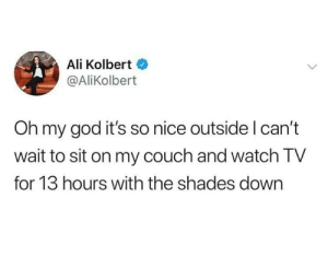 Ali, Dank, and God: Ali Kolbert  @AliKolbert  Oh my god it's so nice outside l can't  wait to sit on my couch and watch TV  for 13 hours with the shades down An extreme sport.