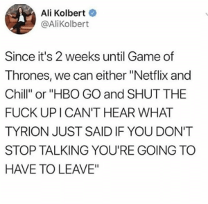 "Ali, Chill, and Game of Thrones: Ali Kolbert  @AliKolbert  Since it's 2 weeks until Game of  Thrones, we can either ""Netflix and  Chill"" or ""HBO GO and SHUT THE  FUCK UP I CAN'T HEAR WHAT  TYRION JUST SAID IF YOU DON'T  STOP TALKING YOU'RE GOING TC  HAVE TO LEAVE"""