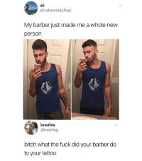 Ali, Barber, and Bitch: ali  @LebaenesePapi  My barber just made me a whole new  person  bradlee  @holyfag  bitch what the fuck did your barber do  to your tattoo What the hell happened here 😂 (@lebaenesepapi)