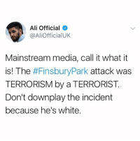 "Ali, Memes, and White: Ali Official  @AliofficialUK  Mainstream media, call it what it  is! The  #FinsburyPark attack was  TERRORISM by a TERRORIST  Don't downplay the incident  because he's white. Thoughts and prayers go out to those affected by the FinsburyPark attack. But Mainstream media, you need to do your job properly! Don't reserve the word ""terrorist"" only for a certain demographic. Terrorists come from all religions, colours and ethnicities."