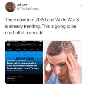 It's okay, we just gonna marry next decade: Ali San  @TheSanPlanet  Three days into 2020 and World War 3  is already trending. This is going to be  one hell of a decade.  al Three WiFi Call  02:34  O C 72%  Q Search Twitter  For you  Trending  Sports  News  Fun  UNGHBREAKINGHBRI  REAKING#BREAKING  KING#BREAKINGBRI  World news - 17 minutes ago  Senior military commanders  killed after missiles land near  Baghdad airport, state TV says  Trending with: Soleimani  Trending in United Kingdom  World War 3  2,375 Tweets It's okay, we just gonna marry next decade