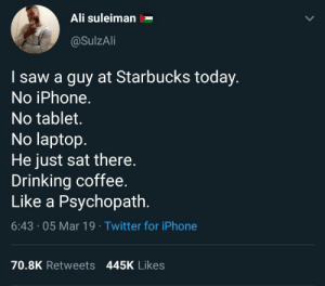 Ali, Drinking, and Iphone: Ali suleiman  @SulzAli  I saw a guy at Starbucks today  No iPhone  No tablet.  No laptop.  He just sat there  Drinking coffee  Like a Psychopath  6:43 05 Mar 19 Twitter for iPhone  70.8K Retweets 445K Likes Dont see these type of guys nowadays