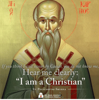 "St. Polycarp, Bishop and Martyr, pray for us!: Ali  T10C  If you think I sooear by Caesar, you do not know me  Hear me clearly  ""I am a Christian""  ST. POLY  OF SMYRNA  CARP ST. PAUL CENTER  FOR BIBLICAL THEOLOGY St. Polycarp, Bishop and Martyr, pray for us!"