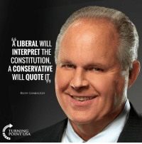 Constitution, Rush, and Conservative: ALIBERAL WILL  INTERPRET THE  CONSTITUTION,  A CONSERVATIVE  WILL QUOTE IT,  RUSH LIMBAUGH  TURNING  POINT USA his forehead scared me at first