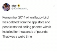 Memes, Weird, and App Store: alice  90milepeach  Remember 2014 when flappy bird  was deleted from the app store and  people started selling phones with it  installed for thousands of pounds.  That was a weird time