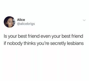Best Friend, Lesbians, and Best: Alice  @alicebrigs  Is your best friend even your best friend  if nobody thinks you're secretly lesbians