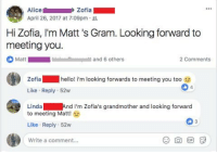 Hello, Wholesome, and April: Alice  April 26, 2017 at 7:09pm .  Zofia  Hi Zofia, I'm Matt's Gram. Looking forward to  meeting you.  Matt  a  and 6 others  2 Comments  Zofia hello! i'm looking forwards to meeting you too e  Like Reply 52w  LindaAnd I'm Zofia's grandmother and looking forwared  4  to meeting Matt!  Like Reply 52w  Write a comment... <p>Wholesome Grandmas!</p>