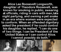 "Conformity: Alice Lee Roosevelt Longworth  daughter of Theodore Roosevelt, was  known for smoking in public, swearing  at officials, riding in cars with men,late  night partying, and owning a pet snake  in an era where women were expected  to conform. When an offended dignitary  asked the president if he could control  his daughter, he replied, ""I can do one  of two things. I can be President of the  United States or l can control Alice.  I cannot possibly do both."""
