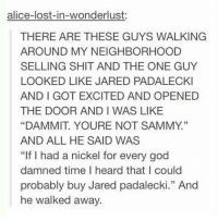 """I'm still here guys. Thanks for the support. . . . Supernatural deanwinchester samwinchester jaredpadalecki jensenackles destiel castiel mishacollins hellismybitch: alice-lost-in-wonderlust:  THERE ARE THESE GUYS WALKING  AROUND MY NEIGHBORHOOD  SELLING SHIT AND THE ONE GUY  LOOKED LIKE JARED PADALECKI  AND I GOT EXCITED AND OPENED  THE DOOR AND I WAS LIKE  """"DAMMIT. YOURE NOT SAMMY.""""  AND ALL HE SAID WAS  """"If I had a nickel for every god  damned time I heard that I could  probably buy Jared padalecki."""" And  he walked away.  13 I'm still here guys. Thanks for the support. . . . Supernatural deanwinchester samwinchester jaredpadalecki jensenackles destiel castiel mishacollins hellismybitch"""