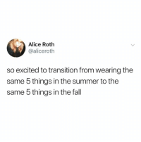 Fall, Memes, and Twitter: Alice Roth  @aliceroth  so excited to transition from wearing the  same 5 things in the summer to the  same 5 things in the fall like if you wear the same 5 things always 🙃 (@aliceroth on Twitter)
