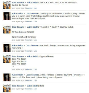 What a cringy weirdo I used to be 10 years ago: Alice Smith: ASK FOR A RACKAMACA AT MC DONALDS  Jaxx Tonner  Double Big Mac :)  over a year ago Comment Like  Alice Smith Jaxx Tonner: I see by your randomness u like food, may i inerest  you in a queen sized Triple fatning double meat spicy sause sweet n crunchy  lettutes buger meal. With extra frys!?  over a year ago Comment Like  Jaxx Tonner Alice Smith: Trapped In A Box By A Cockney Nutjob  My Randomness RULES!!  Spicy Carrot And Coriander  over a year ago Comment Like  Alice Smith Jaxx Tonner: Aha. Well i thought i was random, today you proved  me wrong :)  over a year ago Comment Like  Jaxx Tonner Alice Smith: Eggs And Bacon  Eggs And Bacon  Eggs And Bacon  Eggs And Bacon  over a year ago Comment Like  Alice Smith Jaxx Tonner: Awhhh. Hel'oooo :] seanas boyfriendi presumee <:  thats cool. She deserves it:) teee. Going now c: byeee x  over a year ago Comment Like  Jaxx Tonner Alice Smith: Holla  over a year ago Comment Like What a cringy weirdo I used to be 10 years ago
