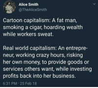 Crazy, Memes, and Money: Alice Smith  @TheAliceSmith  Cartoon capitalism: A fat man,  smoking a cigar, hoarding wealth  while workers sweat.  Real world capitalism: An entrepre-  neur, working crazy hours, risking  her own money, to provide goods or  services others want, while investing  profits back into her business.  6:31 PM 25 Feb 18 (GC)