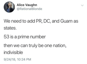 Guam, Add, and Alice: Alice Vaughn  @RationalBlonde  We need to add PR, DC, and Guam as  states.  53 is a prime number  then we can truly be one nation,  indivisible  9/24/18, 10:24 PM One nation, indivisible