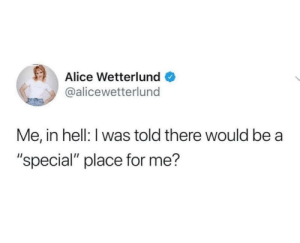 "meirl: Alice Wetterlund  @alicewetterlund  Me, in hell: I was told there would be  ""special"" place for me? meirl"