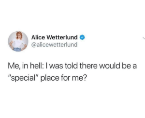 "Hell, MeIRL, and Alice: Alice Wetterlund  @alicewetterlund  Me, in hell: I was told there would be a  ""special"" place for me? Meirl"