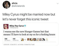 im so happy for them tbh: alicia  @alicialands  Miley Cyrus might be married now but  let's never forget this iconic tweet  Miley Ray Cyrus  MileyCyrus  I wanna see the new Hunger Games but that  means I'll have to look at my ex for 2 fucking hours  459  0:50 AM-5 Dec 2013-via Twitter Embed this Tweet im so happy for them tbh