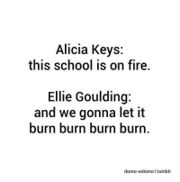 Domo: Alicia Keys:  this school is on fire.  Ellie Goulding:  and we gonna let it  burn burn burn burn  domo-eskimo I tumblr