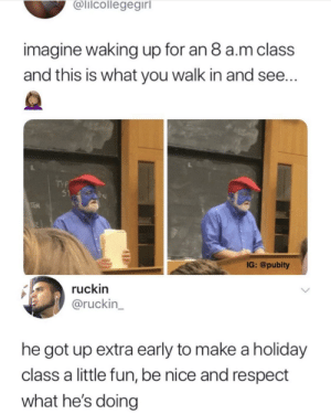 Put some respek on my name by Mciscool200 MORE MEMES: alicollegegirl  imagine waking up for an 8 a.m class  and this is what you walk in and see...  51  IG: @pubity  ruckin  @ruckin  he got up extra early to make a holiday  class a little fun, be nice and respect  what he's doing Put some respek on my name by Mciscool200 MORE MEMES