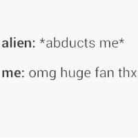 WHERE YALL AT BITCHESSS: alien: abducts me*  me: omg huge fan thx WHERE YALL AT BITCHESSS