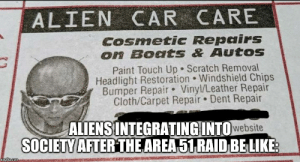 Reddit, Aliens, and Alien: ALIEN CAR CARE  Cosmetic Repairs  on Boats & Autos  Paint Touch Up Scratch Removal  Headlight Restoration Windshield Chips  Bumper Repair Vinyl/Leather Repair  Cloth/Carpet Repair Dent Repair  ALIENSINTEGRATING INTOwebsite  SOCIETY AFTER THE AREA51 RAID BELIKE  imgfip.com Area 51 aliens gotta make a living