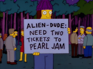 Dude, Alien, and Pearl Jam: ALIEN -DUDE:  NEED Two  TICKETS To  PEARL JAM