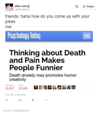 Your Joking: alien emoji  Follow  @deluxe peach  friends: haha how do you come up with your  jokes  me:  Psychology Today  Thinking about Death  and Pain Makes  People Funnier  Death anxiety may promotes humor  creativity  RETWEETS LIKES  20,837  23,306  9:55 PM-8 Feb 2016  Source: thebestoftumbl