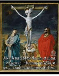 😂😝 ~Hårî: Alien Jesus died forthe sins of aliens.  Lets give church money to NASA so  We can send missionaries to tell them 😂😝 ~Hårî