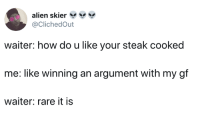 Dank, Alien, and 🤖: alien skier  @ClichedOut  waiter: how do u like your steak cooked  me: like winning an argument with my gf  waiter: rare it is In my case: like my chances of getting a gf