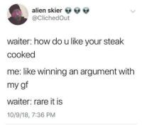 Instagram, Alien, and How: alien skier ee ee  @ClichedOut  waiter: how do u like your steak  cooked  me: like winning an argument with  my gf  waiter: rare it is  10/9/18, 7:36 PM Instagram: @punsonly