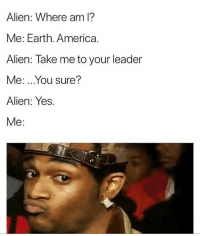 America, Funny, and Alien: Alien: Where am l?  Me: Earth. America.  Alien: Take me to your leader  Me:..You sure?  Alien: Yes.  Me: 😂😂😂