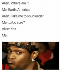 America, Memes, and Alien: Alien: Where am l?  Me: Earth. America.  Alien: Take me to your leader  Me: ..You sure?  Alien: Yes.  Me: 37 Assorted Memes To Get You Pumped For The Freakin' Weekend