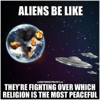 Be Like, Facebook, and Memes: ALIENS BE LIKE  THEFREETHOUCHTPROJECT.coM  THEY'RE FIGHTING OVER WHICH  RELIGION IS THE MOST PEACEFUL 💭 Take me with you! GetMeOffThisPlanet 🖖👽🚀 Join Us: @TheFreeThoughtProject 💭 TheFreeThoughtProject 💭 LIKE our Facebook page & Visit our website for more News and Information. Link in Bio... 💭 www.TheFreeThoughtProject.com