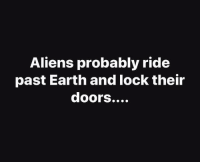 Aliens: Aliens probably ride  past Earth and lock their  doors....