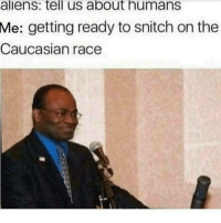 snitch: aliens: tell us about humans  Me:  getting ready to snitch on the  Caucasian race