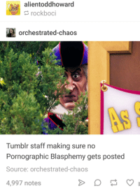 Pope Francis, Tumblr, and The Pope: alientoddhoward  rockboci  orchestrated-chaos  Tumblr staff making sure no  Pornographic Blasphemy gets posted  Source: orchestrated-chaos  4,997 notes BY THE POPE
